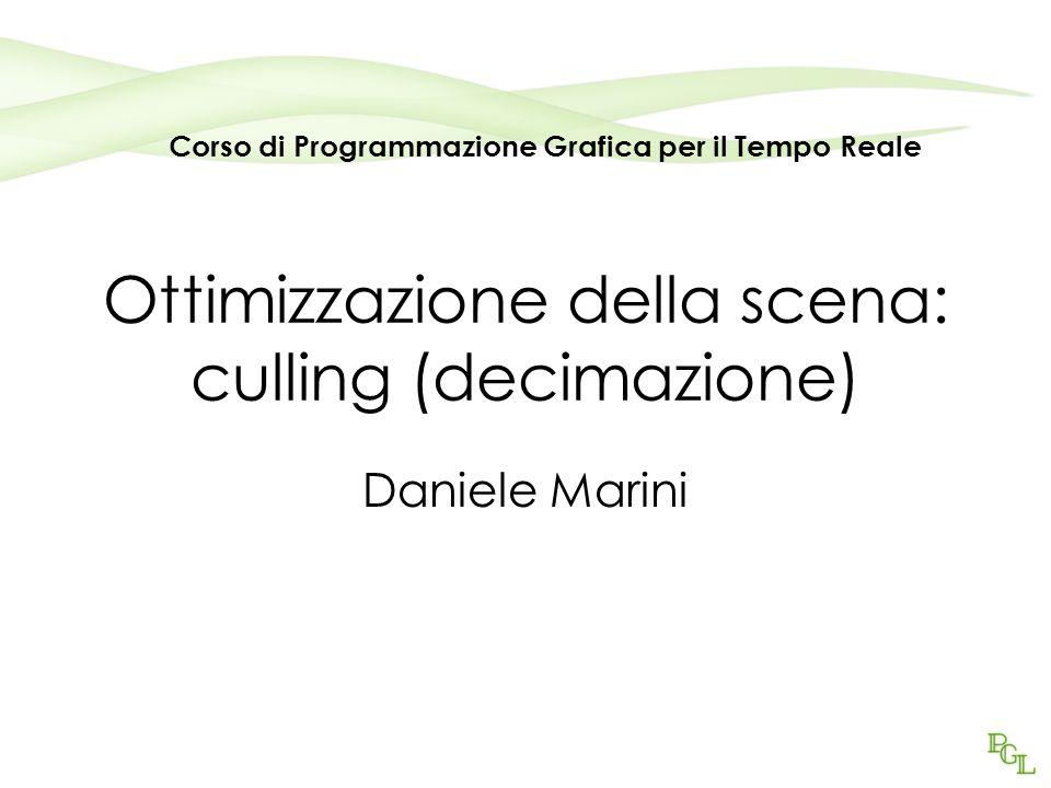 Ottimizzazione della scena: culling (decimazione) Daniele Marini Corso di Programmazione Grafica per il Tempo Reale