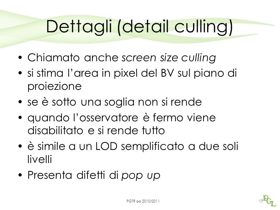 Dettagli (detail culling) Chiamato anche screen size culling si stima l'area in pixel del BV sul piano di proiezione se è sotto una soglia non si rend