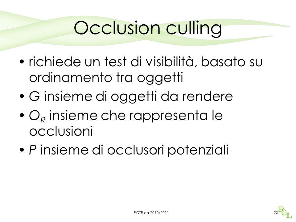 Occlusion culling richiede un test di visibilità, basato su ordinamento tra oggetti G insieme di oggetti da rendere O R insieme che rappresenta le occlusioni P insieme di occlusori potenziali 20PGTR aa 2010/2011