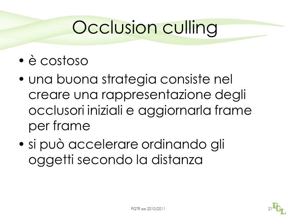Occlusion culling è costoso una buona strategia consiste nel creare una rappresentazione degli occlusori iniziali e aggiornarla frame per frame si può accelerare ordinando gli oggetti secondo la distanza 21PGTR aa 2010/2011