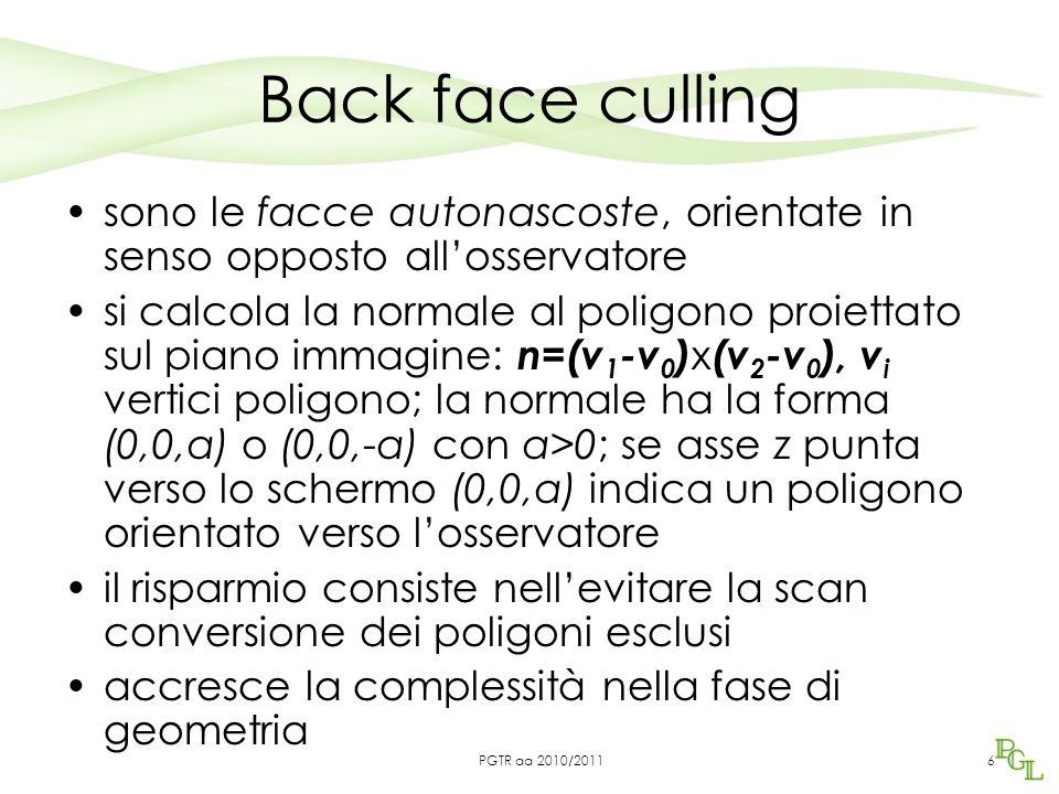 Back face culling si può eseguire prima nello stadio geometrico, lavorando nello spazio vista –In tal caso si testa la normale rispetto alla direzione di vista è meglio eseguirlo nello spazio schermo NDC: errori di arrotondamento possono modificare lievemente l'orientamento di un poligono 7PGTR aa 2010/2011