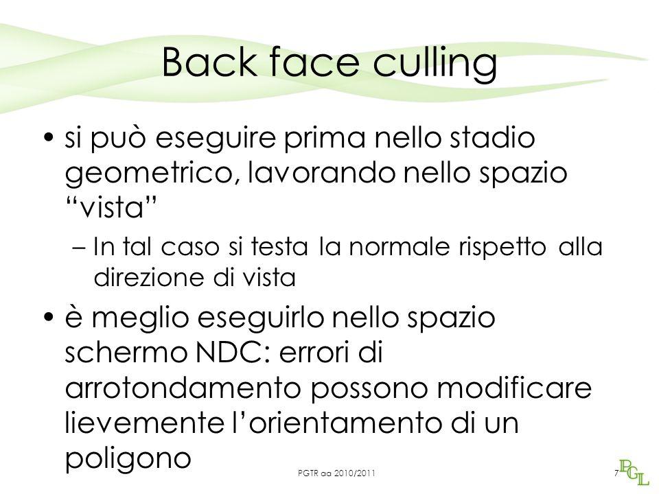 Back face culling OGL disponibile la funzione glCullFace(GL_FRONT|GL_BACK|GL_FRONT_BACK) da chiamare dopo aver abilitato il culling con: glEnable(GL_CULL_FACE) OGL permette di riorientare le facce di un poliedro con glFrontFace(GL_CCW|GL_CW) 8PGTR aa 2010/2011