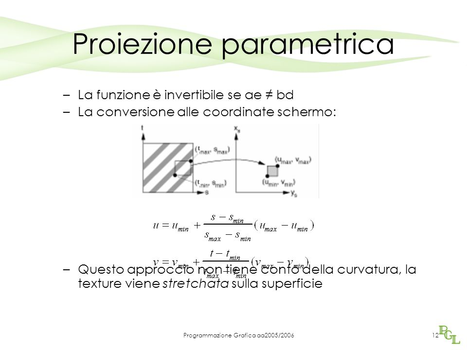 Programmazione Grafica aa2005/200612 Proiezione parametrica –La funzione è invertibile se ae ≠ bd –La conversione alle coordinate schermo: –Questo approccio non tiene conto della curvatura, la texture viene stretchata sulla superficie