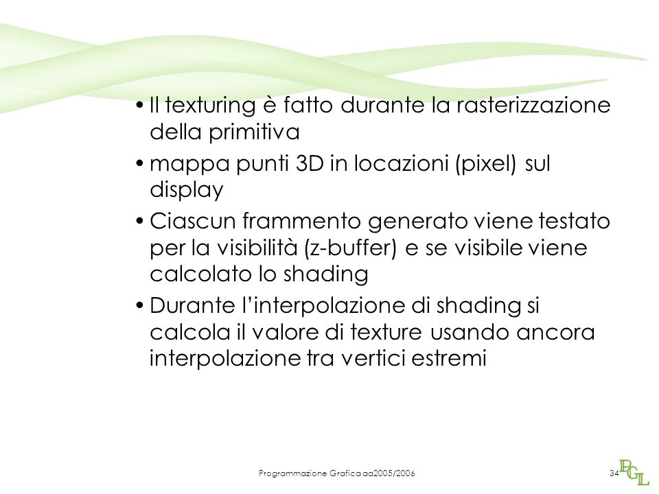 Programmazione Grafica aa2005/200634 Il texturing è fatto durante la rasterizzazione della primitiva mappa punti 3D in locazioni (pixel) sul display Ciascun frammento generato viene testato per la visibilità (z-buffer) e se visibile viene calcolato lo shading Durante l'interpolazione di shading si calcola il valore di texture usando ancora interpolazione tra vertici estremi