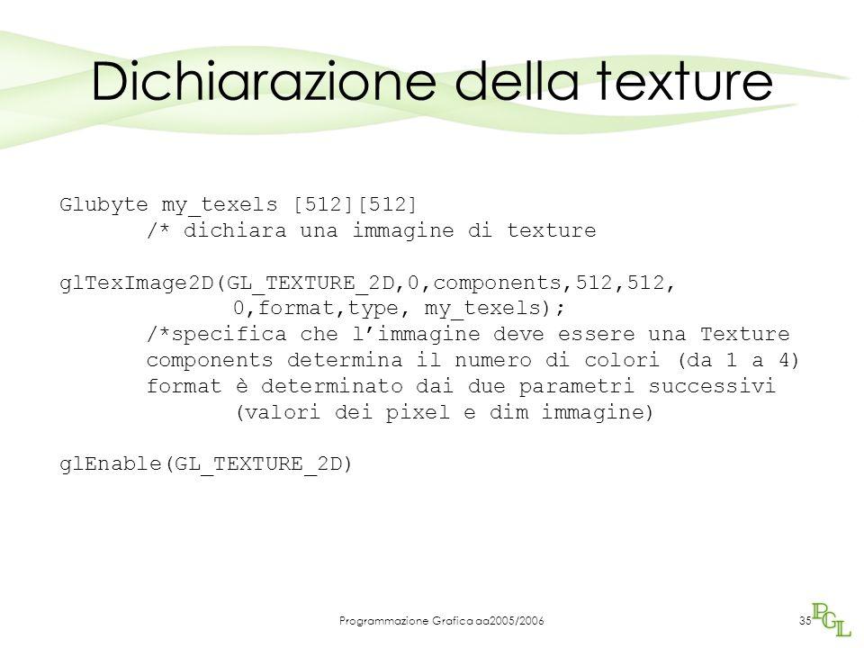Programmazione Grafica aa2005/200635 Dichiarazione della texture Glubyte my_texels [512][512] /* dichiara una immagine di texture glTexImage2D(GL_TEXT