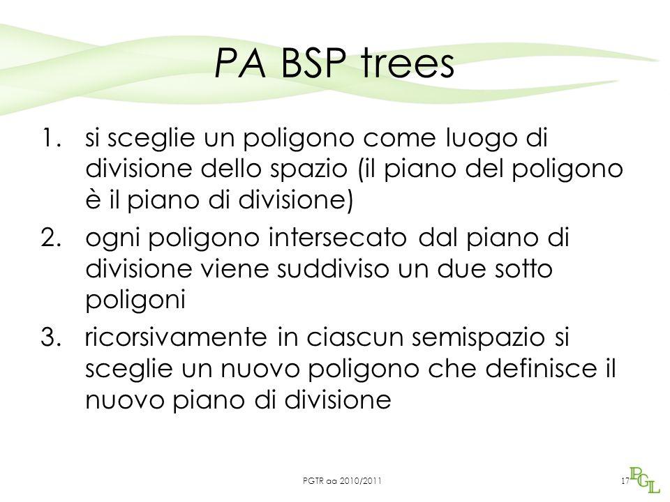 PA BSP trees 1.si sceglie un poligono come luogo di divisione dello spazio (il piano del poligono è il piano di divisione) 2.ogni poligono intersecato dal piano di divisione viene suddiviso un due sotto poligoni 3.ricorsivamente in ciascun semispazio si sceglie un nuovo poligono che definisce il nuovo piano di divisione 17 PGTR aa 2010/2011