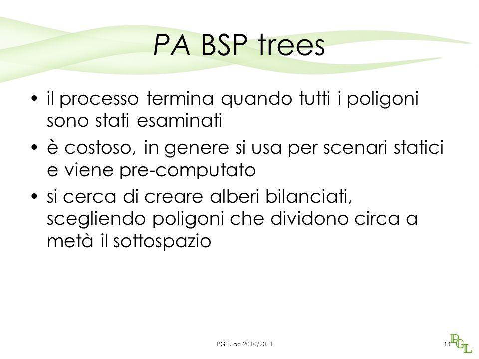 PA BSP trees il processo termina quando tutti i poligoni sono stati esaminati è costoso, in genere si usa per scenari statici e viene pre-computato si cerca di creare alberi bilanciati, scegliendo poligoni che dividono circa a metà il sottospazio 18 PGTR aa 2010/2011
