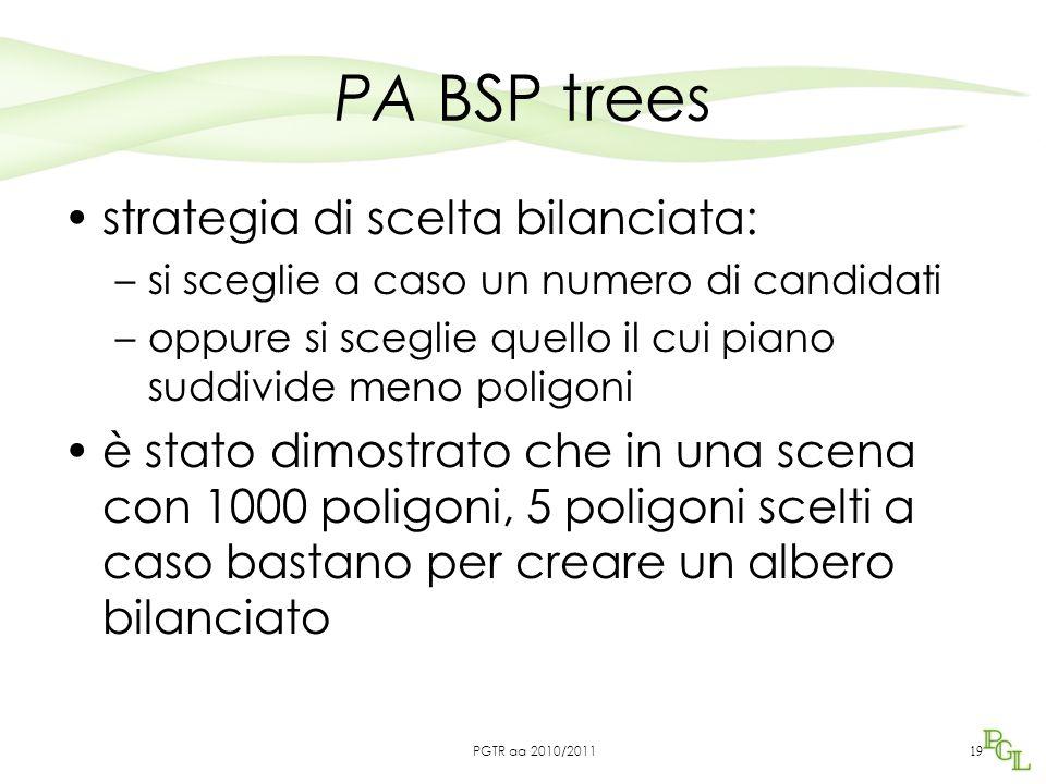 PA BSP trees strategia di scelta bilanciata: –si sceglie a caso un numero di candidati –oppure si sceglie quello il cui piano suddivide meno poligoni è stato dimostrato che in una scena con 1000 poligoni, 5 poligoni scelti a caso bastano per creare un albero bilanciato 19 PGTR aa 2010/2011