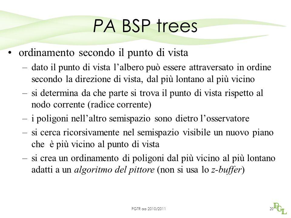 PA BSP trees 20 ordinamento secondo il punto di vista –dato il punto di vista l'albero può essere attraversato in ordine secondo la direzione di vista, dal più lontano al più vicino –si determina da che parte si trova il punto di vista rispetto al nodo corrente (radice corrente) –i poligoni nell'altro semispazio sono dietro l'osservatore –si cerca ricorsivamente nel semispazio visibile un nuovo piano che è più vicino al punto di vista –si crea un ordinamento di poligoni dal più vicino al più lontano adatti a un algoritmo del pittore (non si usa lo z-buffer) PGTR aa 2010/2011