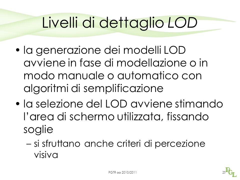 Livelli di dettaglio LOD la generazione dei modelli LOD avviene in fase di modellazione o in modo manuale o automatico con algoritmi di semplificazione la selezione del LOD avviene stimando l'area di schermo utilizzata, fissando soglie –si sfruttano anche criteri di percezione visiva 25 PGTR aa 2010/2011