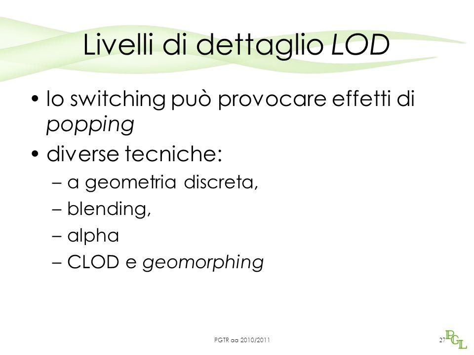 Livelli di dettaglio LOD lo switching può provocare effetti di popping diverse tecniche: –a geometria discreta, –blending, –alpha –CLOD e geomorphing 27 PGTR aa 2010/2011