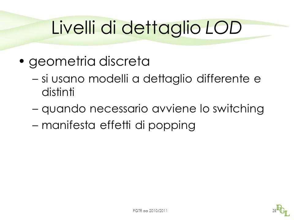 Livelli di dettaglio LOD geometria discreta –si usano modelli a dettaglio differente e distinti –quando necessario avviene lo switching –manifesta effetti di popping 28 PGTR aa 2010/2011