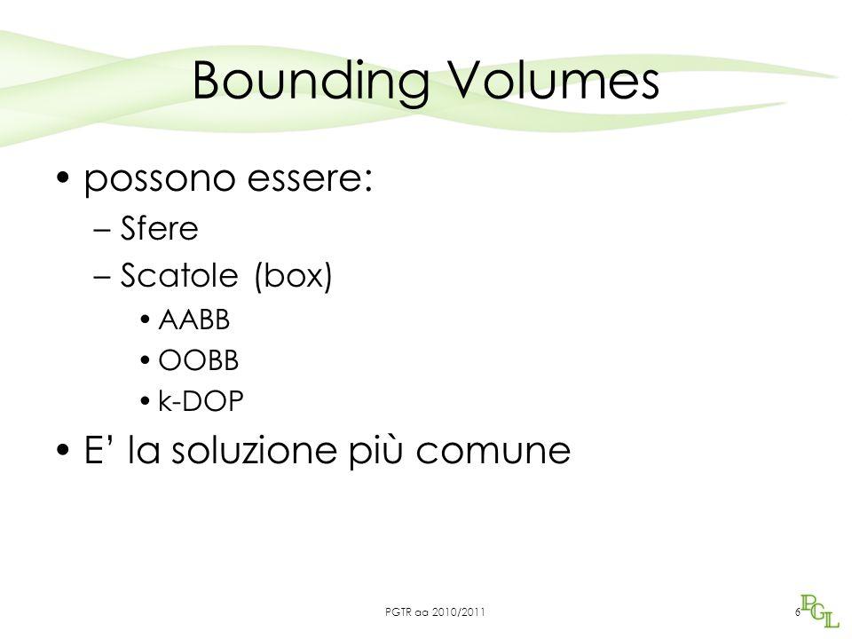 Bounding Volumes possono essere: –Sfere –Scatole (box) AABB OOBB k-DOP E' la soluzione più comune 6 PGTR aa 2010/2011