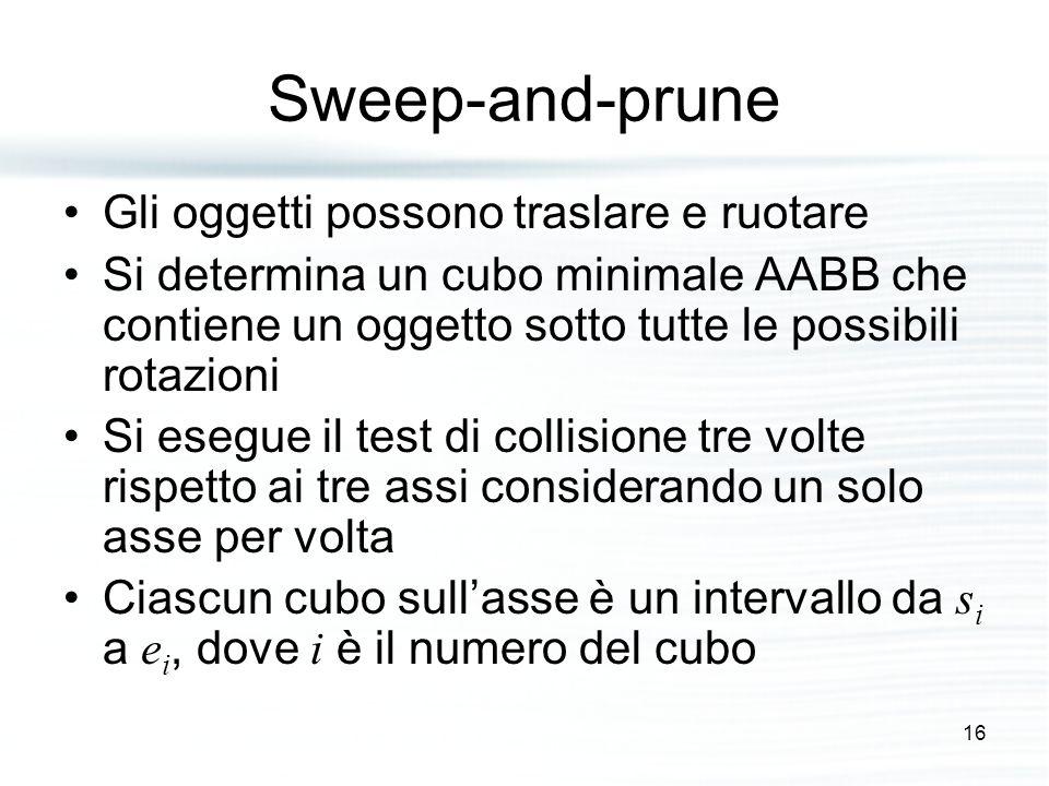 Sweep-and-prune Gli oggetti possono traslare e ruotare Si determina un cubo minimale AABB che contiene un oggetto sotto tutte le possibili rotazioni Si esegue il test di collisione tre volte rispetto ai tre assi considerando un solo asse per volta Ciascun cubo sull'asse è un intervallo da s i a e i, dove i è il numero del cubo 16