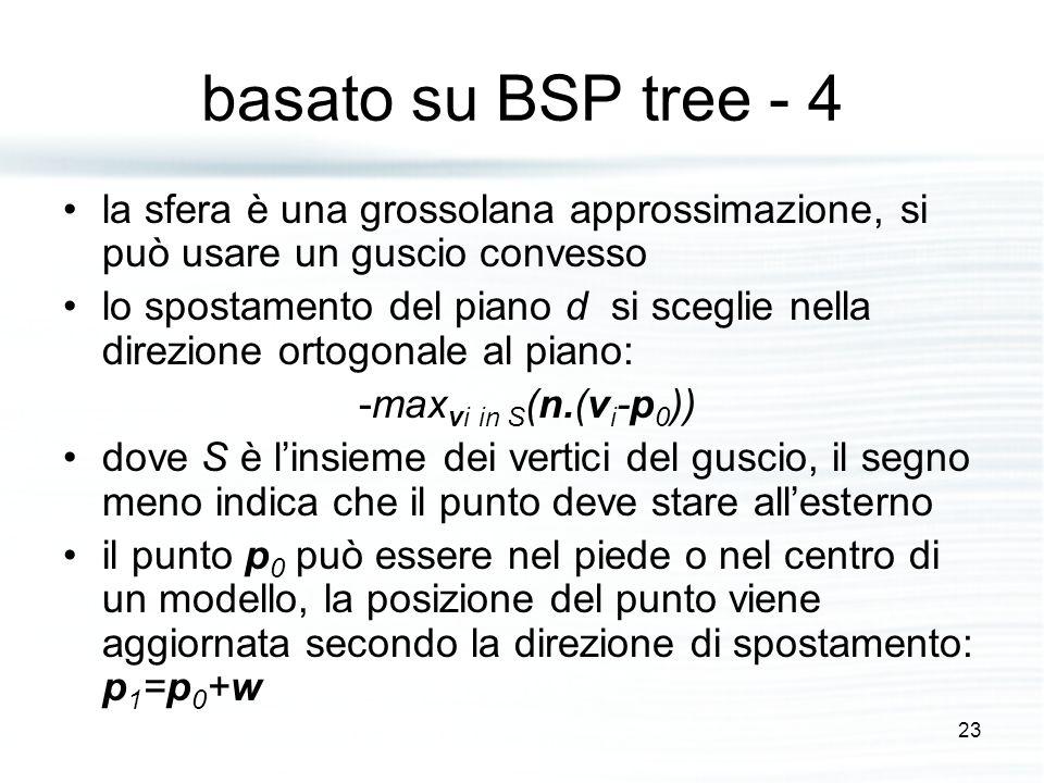 basato su BSP tree - 4 la sfera è una grossolana approssimazione, si può usare un guscio convesso lo spostamento del piano d si sceglie nella direzione ortogonale al piano: -max vi in S (n.(v i -p 0 )) dove S è l'insieme dei vertici del guscio, il segno meno indica che il punto deve stare all'esterno il punto p 0 può essere nel piede o nel centro di un modello, la posizione del punto viene aggiornata secondo la direzione di spostamento: p 1 =p 0 +w 23