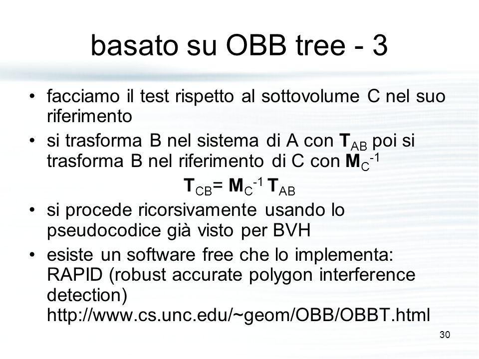 basato su OBB tree - 3 facciamo il test rispetto al sottovolume C nel suo riferimento si trasforma B nel sistema di A con T AB poi si trasforma B nel riferimento di C con M C -1 T CB = M C -1 T AB si procede ricorsivamente usando lo pseudocodice già visto per BVH esiste un software free che lo implementa: RAPID (robust accurate polygon interference detection) http://www.cs.unc.edu/~geom/OBB/OBBT.html 30