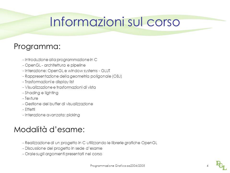 Programmazione Grafica aa2004/20054 Informazioni sul corso Programma: - Introduzione alla programmazione in C - OpenGL - architettura e pipeline - Int