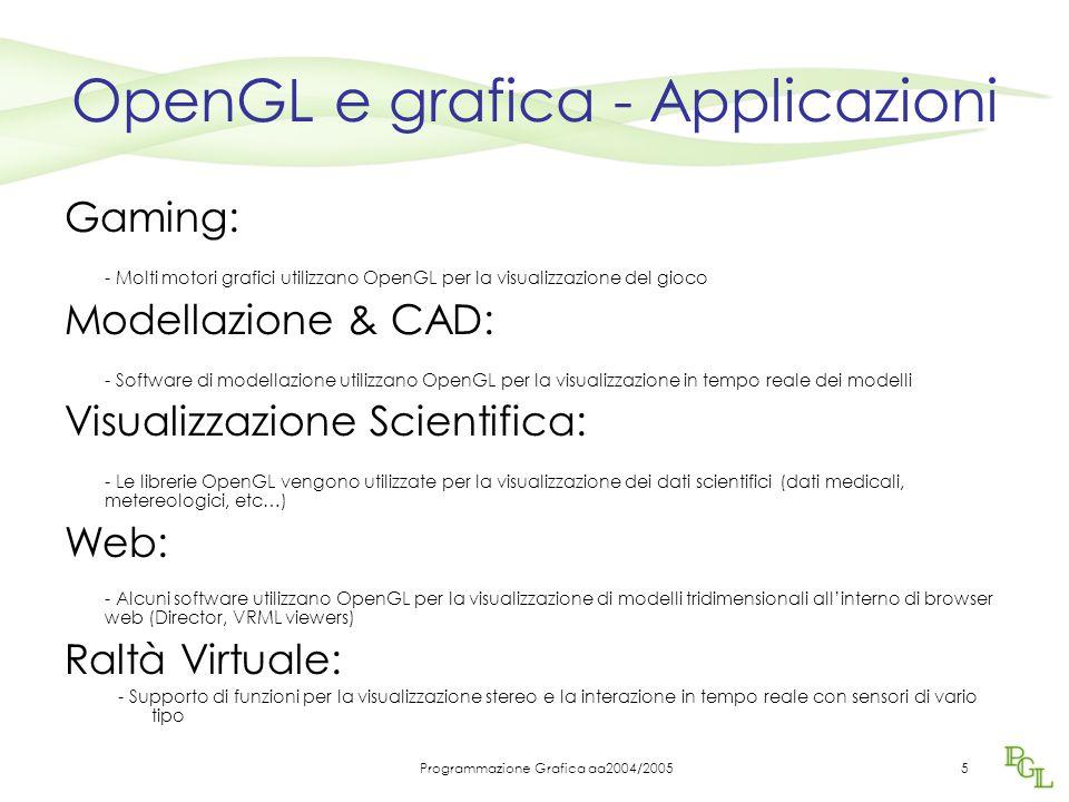 Programmazione Grafica aa2004/20055 OpenGL e grafica - Applicazioni Gaming: - Molti motori grafici utilizzano OpenGL per la visualizzazione del gioco Modellazione & CAD: - Software di modellazione utilizzano OpenGL per la visualizzazione in tempo reale dei modelli Visualizzazione Scientifica: - Le librerie OpenGL vengono utilizzate per la visualizzazione dei dati scientifici (dati medicali, metereologici, etc…) Web: - Alcuni software utilizzano OpenGL per la visualizzazione di modelli tridimensionali all'interno di browser web (Director, VRML viewers) Raltà Virtuale: - Supporto di funzioni per la visualizzazione stereo e la interazione in tempo reale con sensori di vario tipo