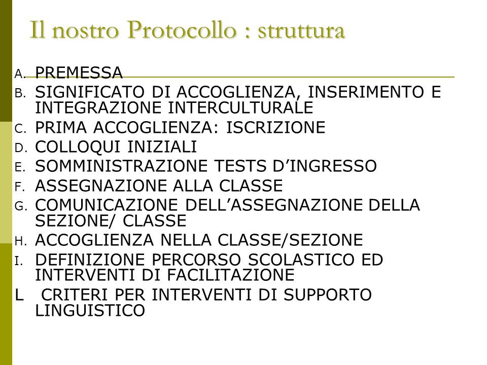 Il nostro Protocollo : struttura A. PREMESSA B. SIGNIFICATO DI ACCOGLIENZA, INSERIMENTO E INTEGRAZIONE INTERCULTURALE C. PRIMA ACCOGLIENZA: ISCRIZIONE