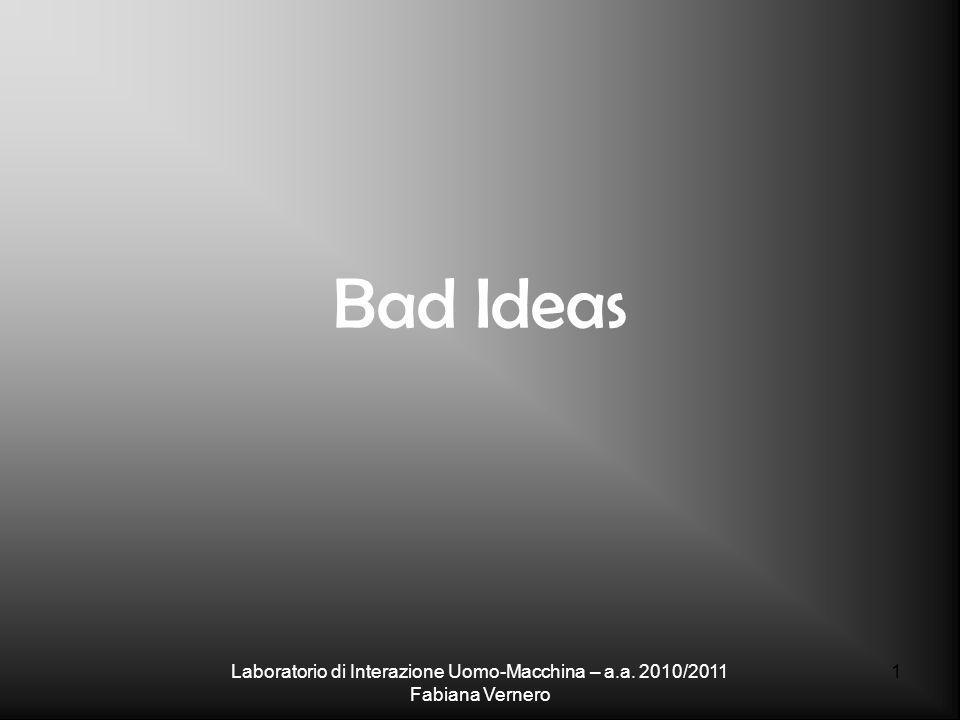 Bad Ideas Laboratorio di Interazione Uomo-Macchina – a.a. 2010/2011 Fabiana Vernero 1