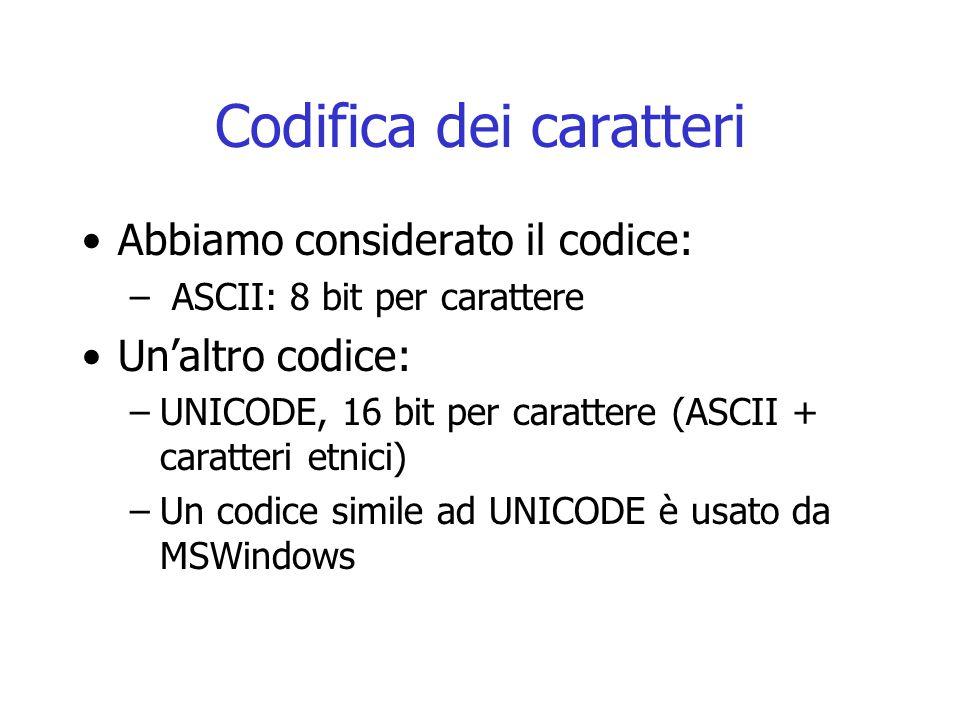 Codifica dei caratteri Abbiamo considerato il codice: – ASCII: 8 bit per carattere Un'altro codice: –UNICODE, 16 bit per carattere (ASCII + caratteri