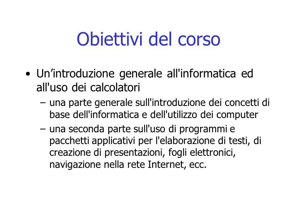 Obiettivi del corso Un'introduzione generale all'informatica ed all'uso dei calcolatori –una parte generale sull'introduzione dei concetti di base del