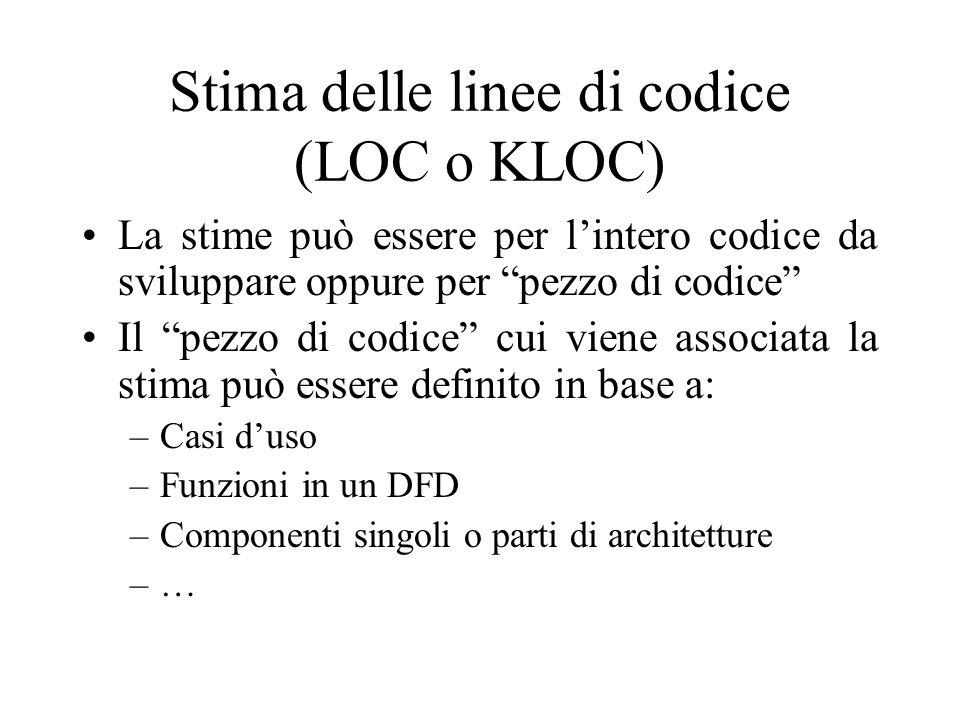 Stima delle linee di codice (LOC o KLOC) La stime può essere per l'intero codice da sviluppare oppure per pezzo di codice Il pezzo di codice cui viene associata la stima può essere definito in base a: –Casi d'uso –Funzioni in un DFD –Componenti singoli o parti di architetture –…