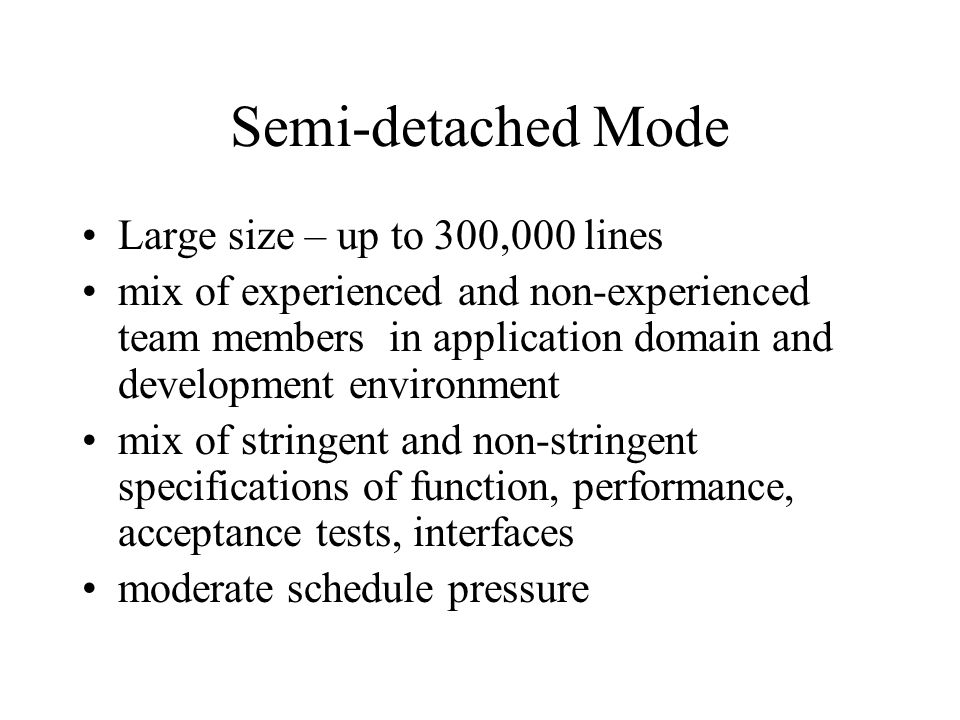 Semi-detached Mode Large size – up to 300,000 lines mix of experienced and non-experienced team members in application domain and development environment mix of stringent and non-stringent specifications of function, performance, acceptance tests, interfaces moderate schedule pressure