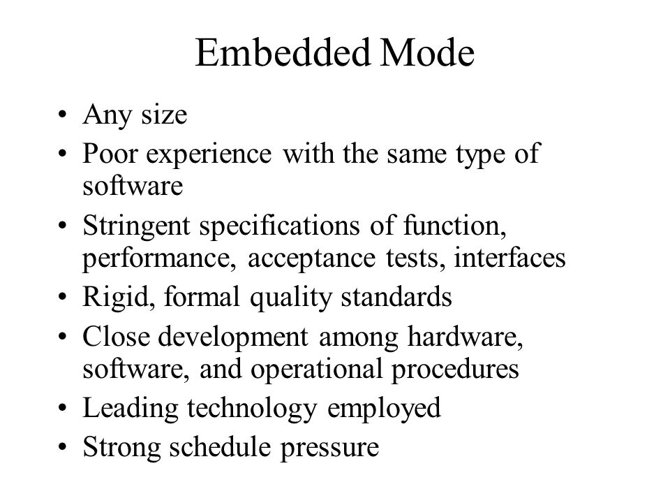 Embedded Mode Any size Poor experience with the same type of software Stringent specifications of function, performance, acceptance tests, interfaces Rigid, formal quality standards Close development among hardware, software, and operational procedures Leading technology employed Strong schedule pressure