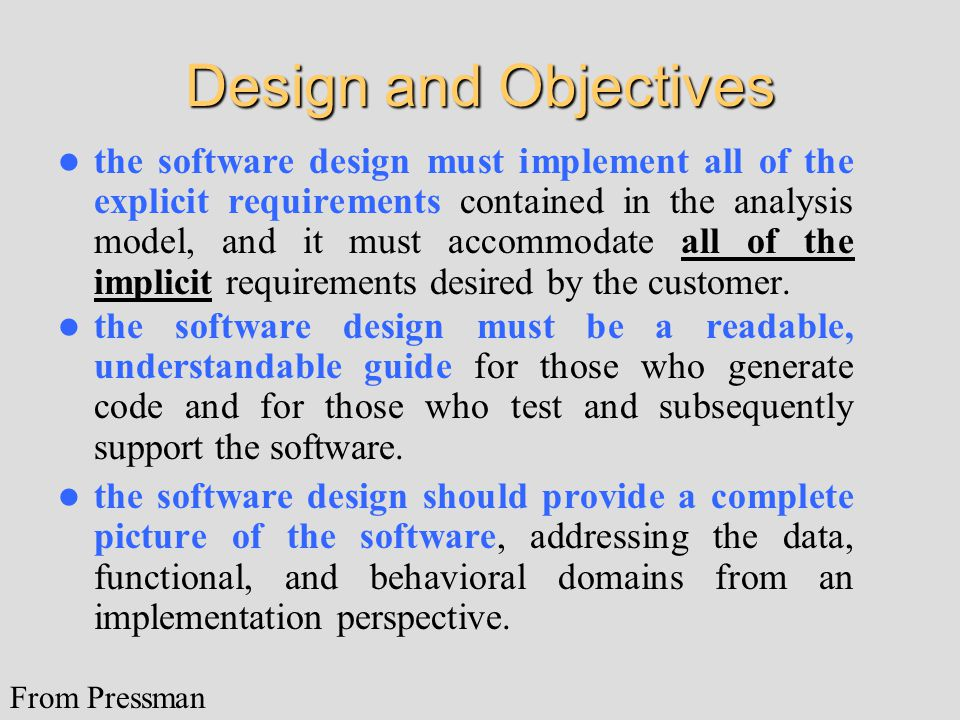 Design and Objectives the software design must implement all of the explicit requirements contained in the analysis model, and it must accommodate all of the implicit requirements desired by the customer.