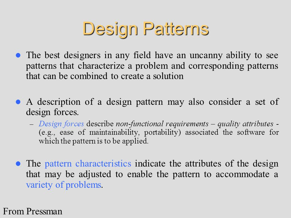 Design Patterns The best designers in any field have an uncanny ability to see patterns that characterize a problem and corresponding patterns that can be combined to create a solution A description of a design pattern may also consider a set of design forces.