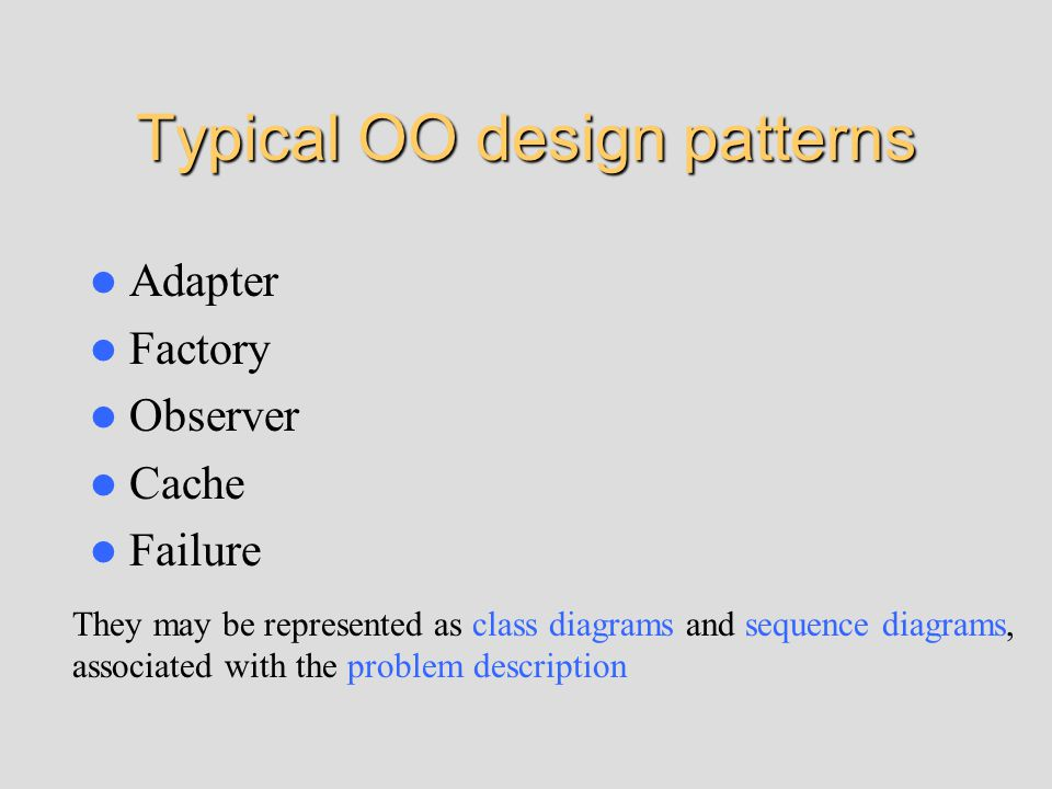 Typical OO design patterns Adapter Factory Observer Cache Failure They may be represented as class diagrams and sequence diagrams, associated with the problem description