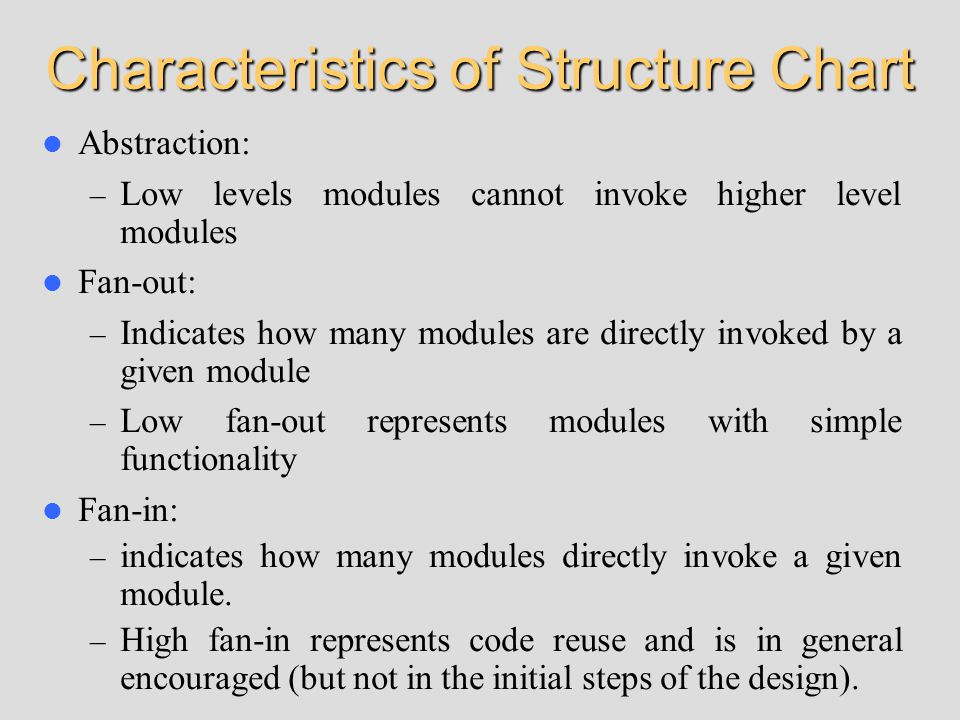 Characteristics of Structure Chart Abstraction: – Low levels modules cannot invoke higher level modules Fan-out: – Indicates how many modules are directly invoked by a given module – Low fan-out represents modules with simple functionality Fan-in: – indicates how many modules directly invoke a given module.