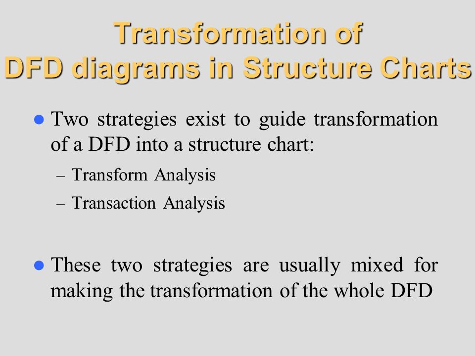 Transformation of DFD diagrams in Structure Charts Two strategies exist to guide transformation of a DFD into a structure chart: – Transform Analysis – Transaction Analysis These two strategies are usually mixed for making the transformation of the whole DFD