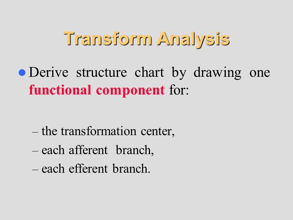 Transform Analysis Derive structure chart by drawing one functional component for: – the transformation center, – each afferent branch, – each efferent branch.