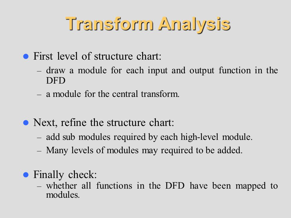 Transform Analysis First level of structure chart: – draw a module for each input and output function in the DFD – a module for the central transform.
