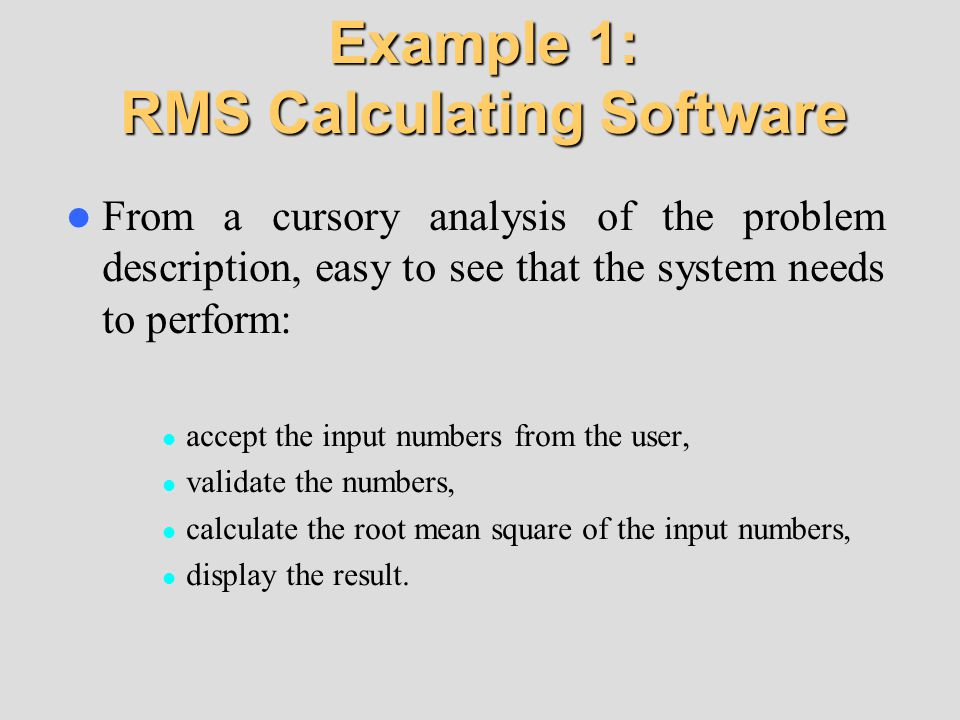 Example 1: RMS Calculating Software From a cursory analysis of the problem description, easy to see that the system needs to perform: accept the input numbers from the user, validate the numbers, calculate the root mean square of the input numbers, display the result.