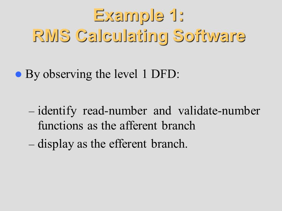 Example 1: RMS Calculating Software By observing the level 1 DFD: – identify read-number and validate-number functions as the afferent branch – displa