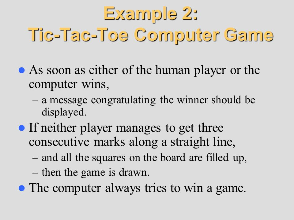 Example 2: Tic-Tac-Toe Computer Game As soon as either of the human player or the computer wins, – a message congratulating the winner should be displ