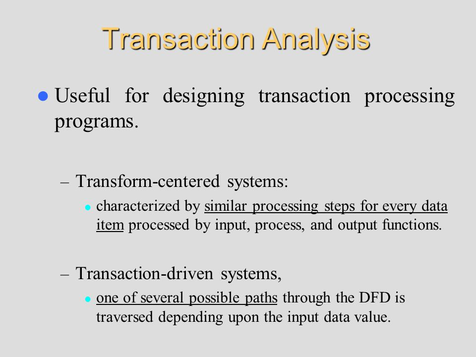 Transaction Analysis Useful for designing transaction processing programs.