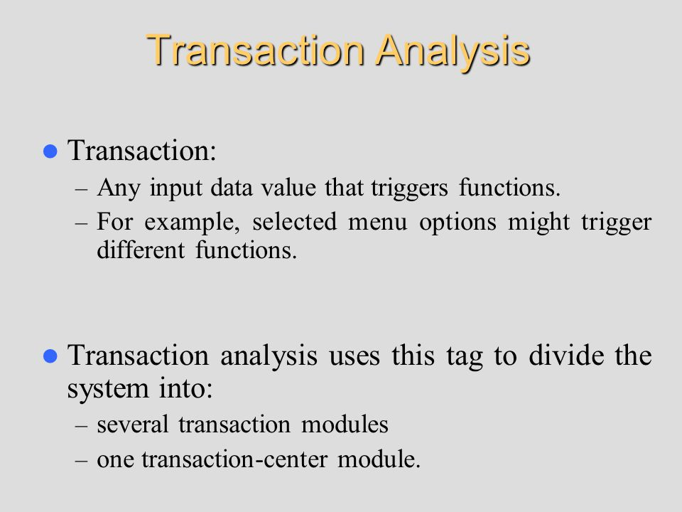 Transaction Analysis Transaction: – Any input data value that triggers functions. – For example, selected menu options might trigger different functio