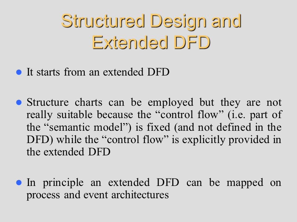 It starts from an extended DFD Structure charts can be employed but they are not really suitable because the control flow (i.e.