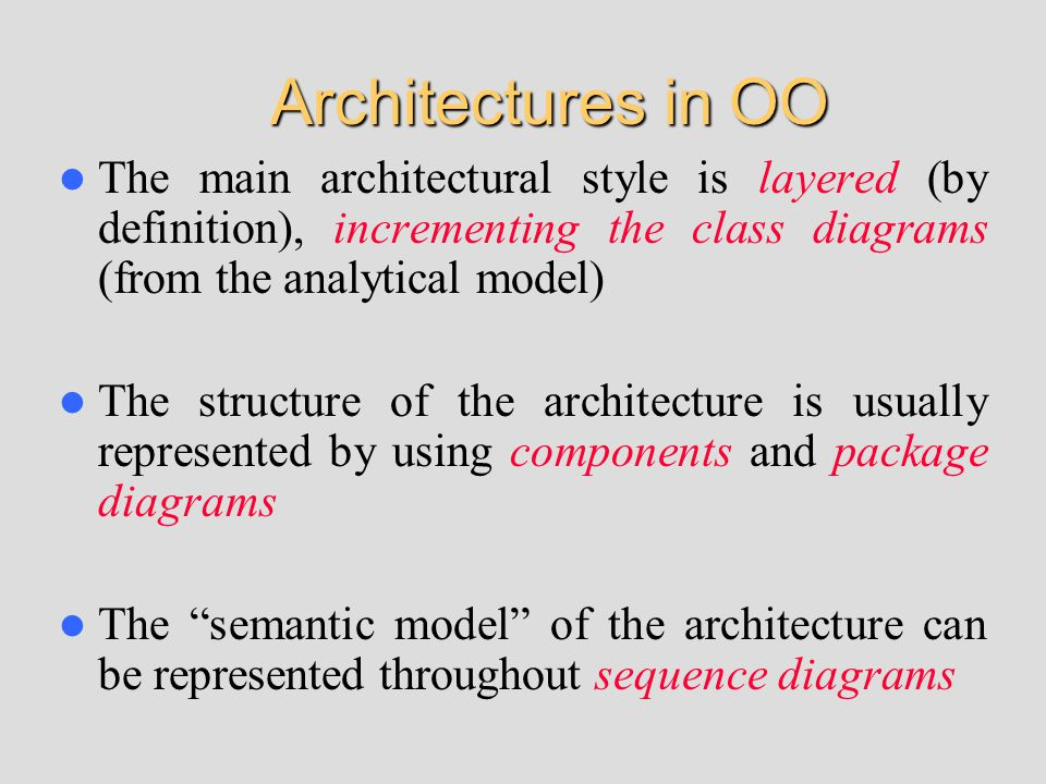 Architectures in OO The main architectural style is layered (by definition), incrementing the class diagrams (from the analytical model) The structure of the architecture is usually represented by using components and package diagrams The semantic model of the architecture can be represented throughout sequence diagrams