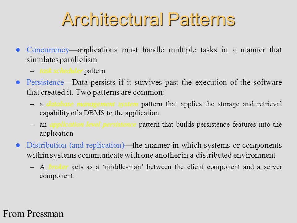Architectural Patterns Concurrency—applications must handle multiple tasks in a manner that simulates parallelism – task scheduler pattern Persistence—Data persists if it survives past the execution of the software that created it.