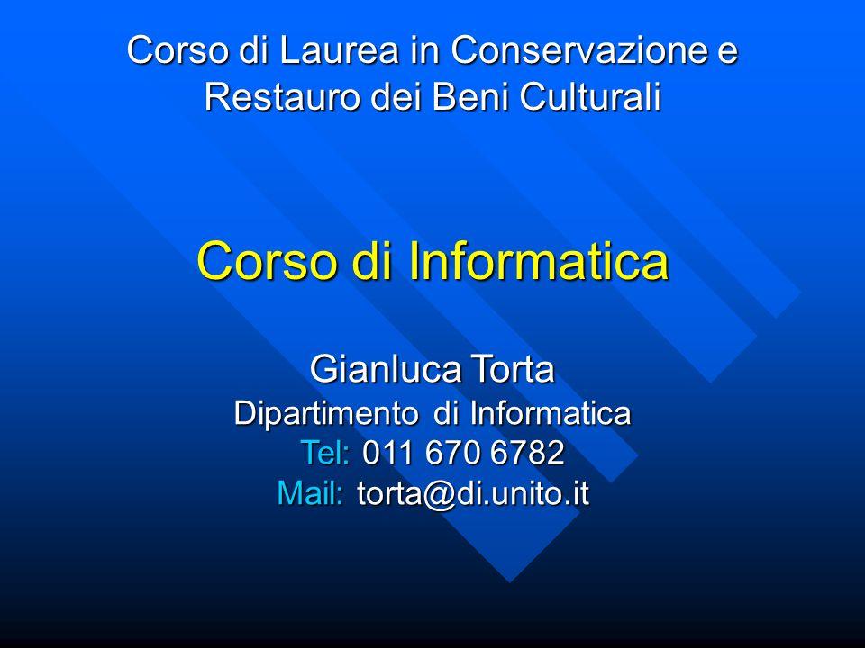 Corso di Informatica Corso di Laurea in Conservazione e Restauro dei Beni Culturali Gianluca Torta Dipartimento di Informatica Tel: 011 670 6782 Mail: torta@di.unito.it