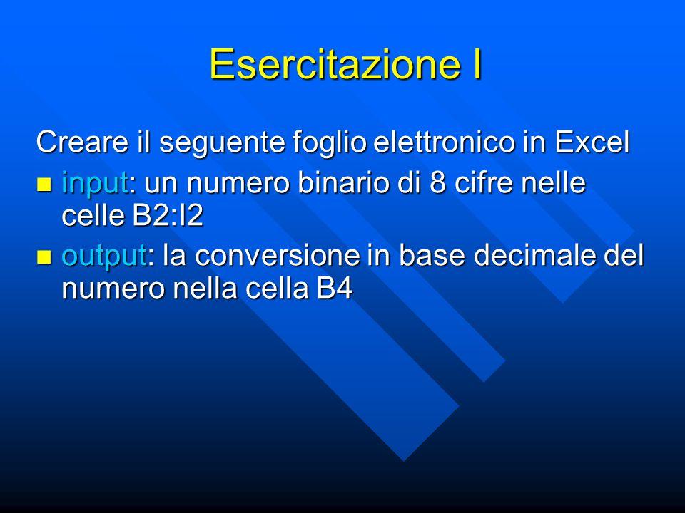Esercitazione I Creare il seguente foglio elettronico in Excel input: un numero binario di 8 cifre nelle celle B2:I2 input: un numero binario di 8 cifre nelle celle B2:I2 output: la conversione in base decimale del numero nella cella B4 output: la conversione in base decimale del numero nella cella B4