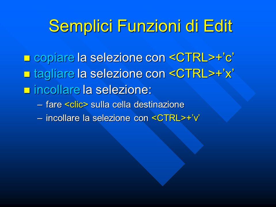 Semplici Funzioni di Edit copiare la selezione con +'c' copiare la selezione con +'c' tagliare la selezione con +'x' tagliare la selezione con +'x' incollare la selezione: incollare la selezione: –fare sulla cella destinazione –incollare la selezione con +'v'