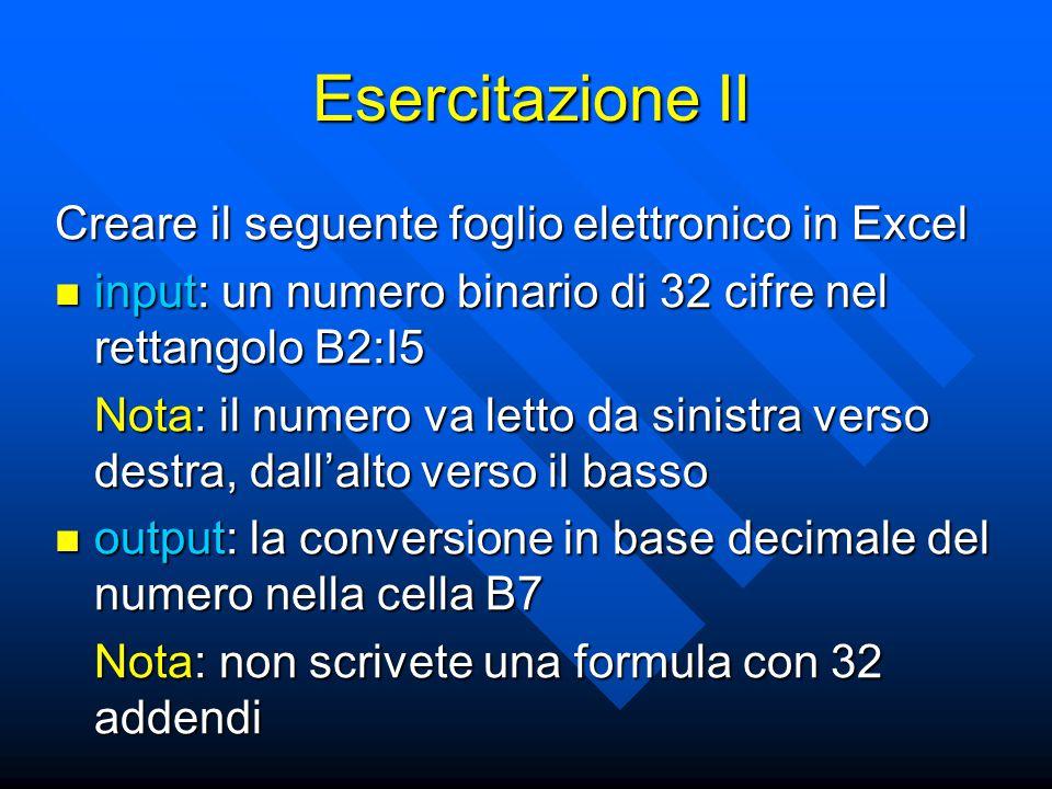 Esercitazione II Creare il seguente foglio elettronico in Excel input: un numero binario di 32 cifre nel rettangolo B2:I5 input: un numero binario di 32 cifre nel rettangolo B2:I5 Nota: il numero va letto da sinistra verso destra, dall'alto verso il basso output: la conversione in base decimale del numero nella cella B7 output: la conversione in base decimale del numero nella cella B7 Nota: non scrivete una formula con 32 addendi