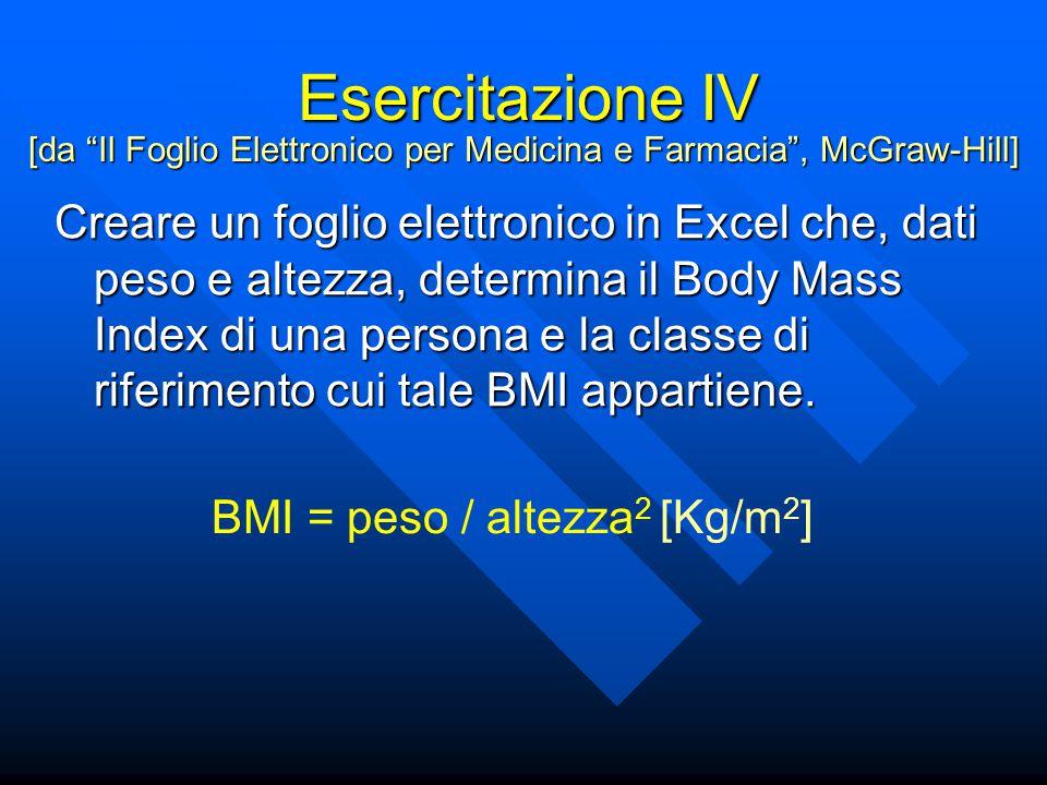 Esercitazione IV Creare un foglio elettronico in Excel che, dati peso e altezza, determina il Body Mass Index di una persona e la classe di riferimento cui tale BMI appartiene.