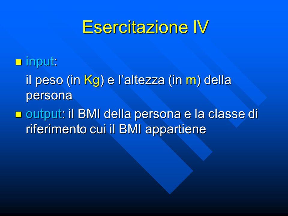 Esercitazione IV input: input: il peso (in Kg) e l'altezza (in m) della persona output: il BMI della persona e la classe di riferimento cui il BMI appartiene output: il BMI della persona e la classe di riferimento cui il BMI appartiene